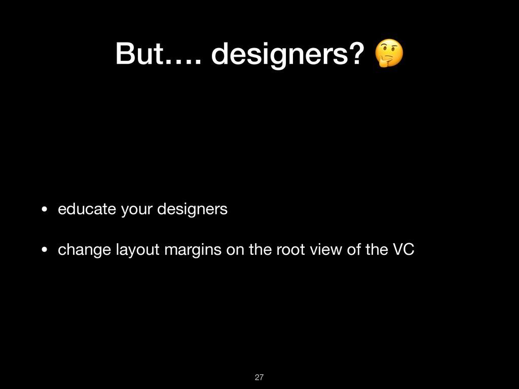 But…. designers?  • educate your designers  • c...
