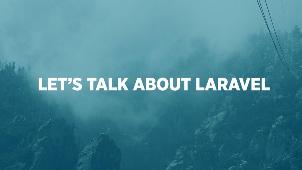 LET'S TALK ABOUT LARAVEL