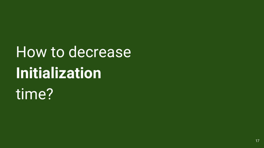How to decrease Initialization time? 17