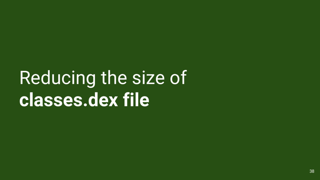 Reducing the size of classes.dex file 38