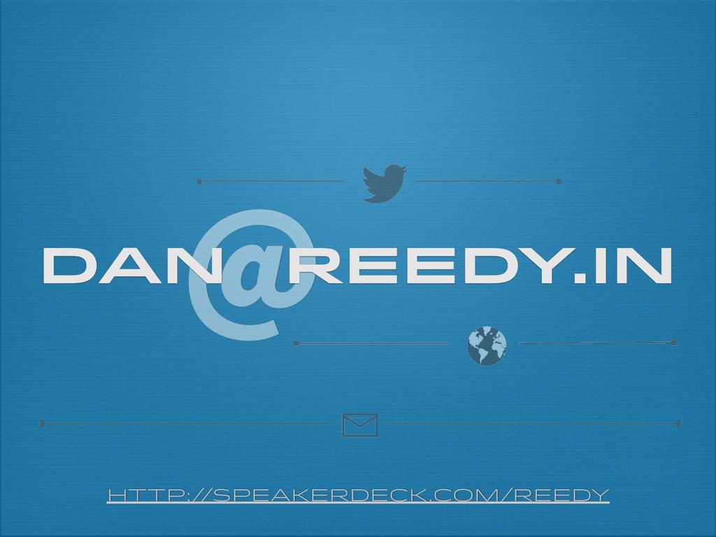 @ dan reedy.in http:/ /speakerdeck.com/reedy