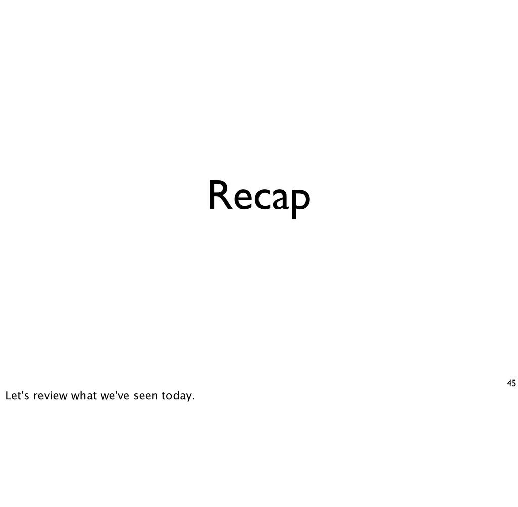 Recap 45 Let's review what we've seen today.