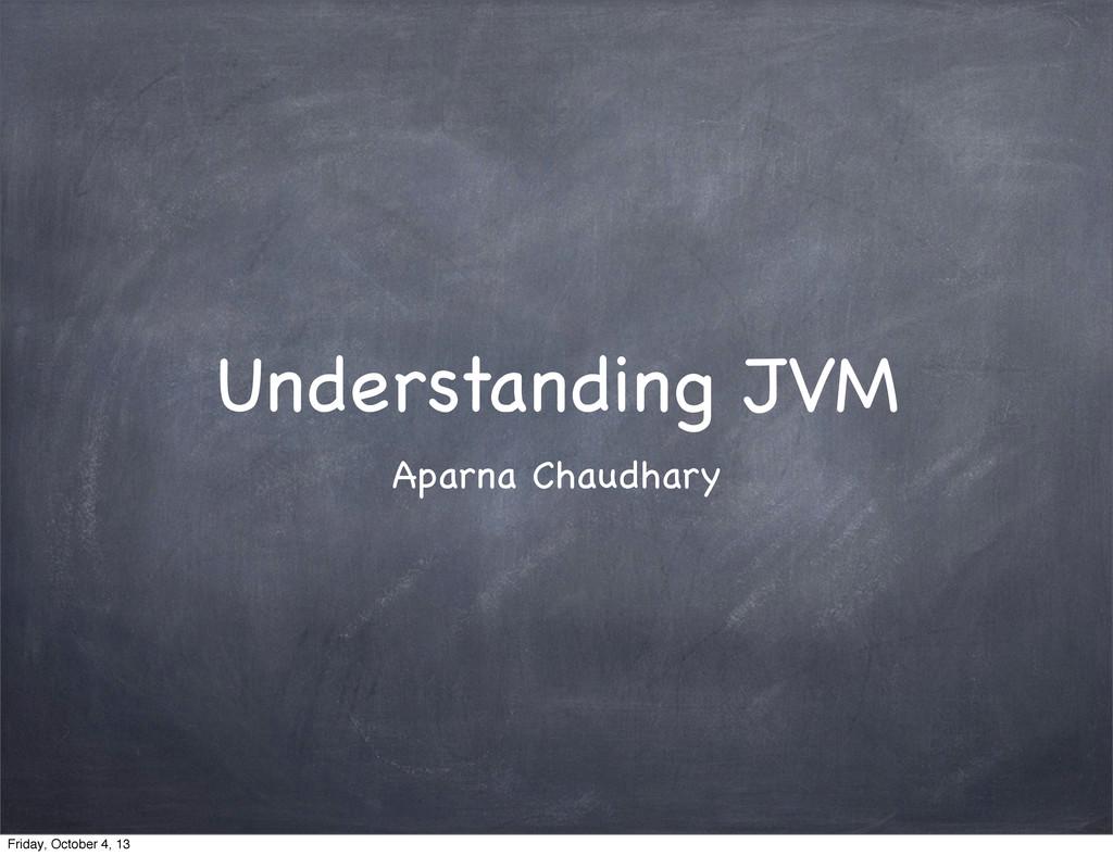 Understanding JVM Aparna Chaudhary Friday, Octo...