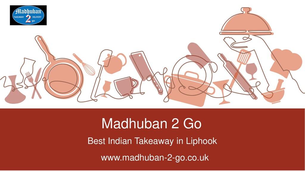 Madhuban 2 Go Best Indian Takeaway in Liphook w...