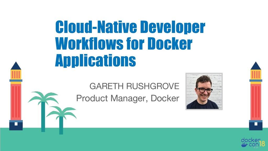 GARETH RUSHGROVE Product Manager, Docker Cloud-...