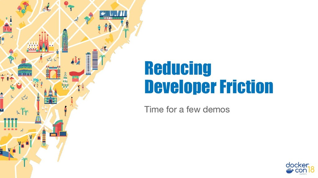 Time for a few demos Reducing Developer Friction