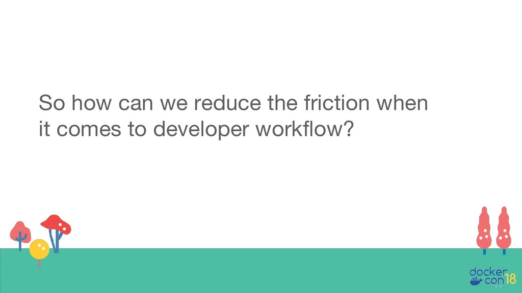 So how can we reduce the friction when it comes...
