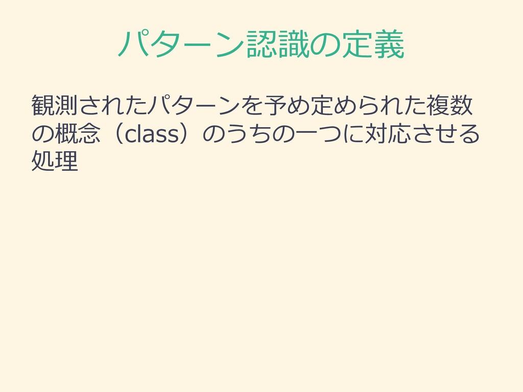 パターン認識の定義 観測されたパターンを予め定められた複数 の概念(class)のうちの⼀つに...