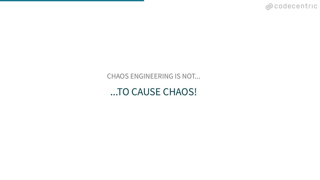 CHAOS ENGINEERING IS NOT... ...TO CAUSE CHAOS!