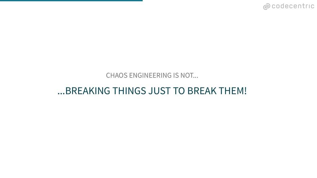 CHAOS ENGINEERING IS NOT... ...BREAKING THINGS ...