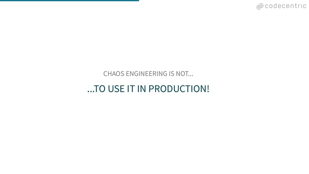 CHAOS ENGINEERING IS NOT... ...TO USE IT IN PRO...