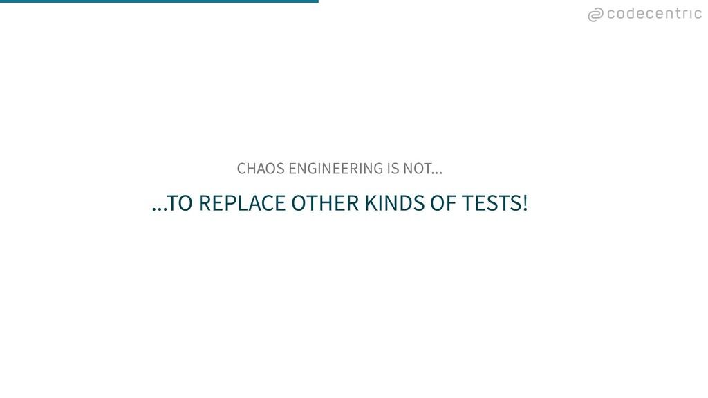 CHAOS ENGINEERING IS NOT... ...TO REPLACE OTHER...