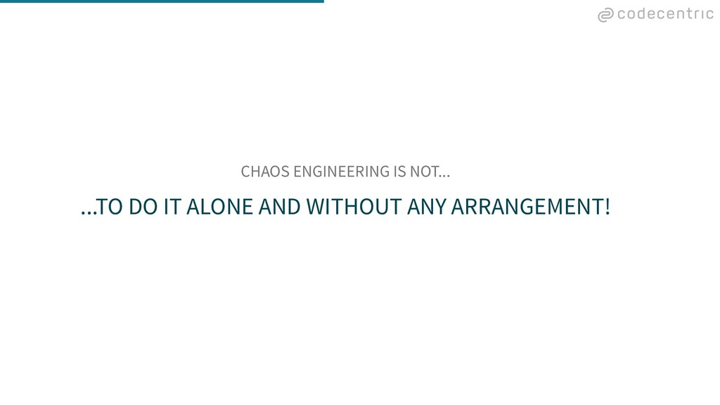 CHAOS ENGINEERING IS NOT... ...TO DO IT ALONE A...