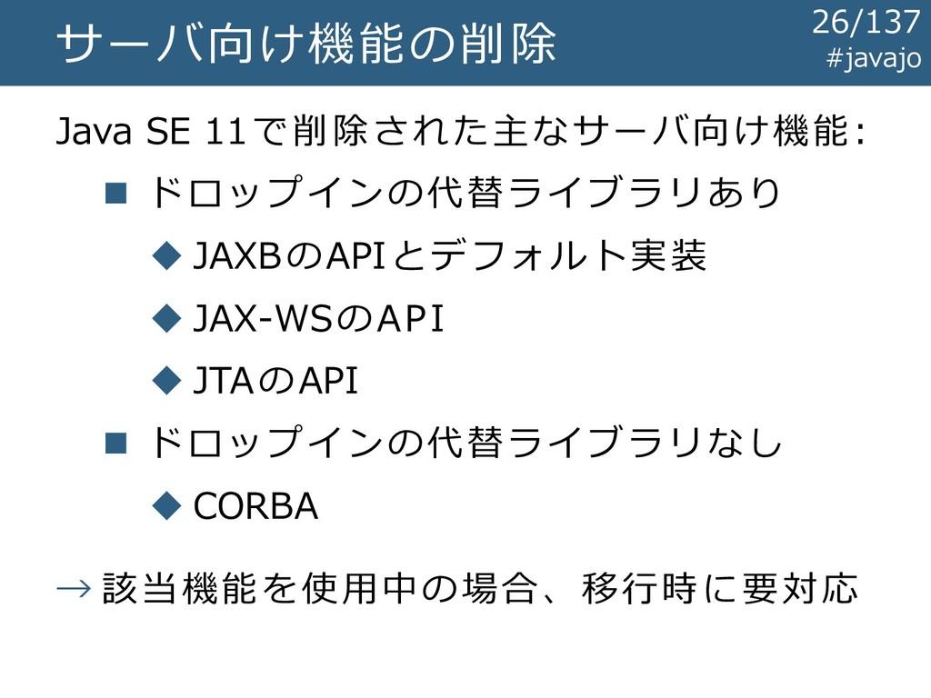 サーバ向け機能の削除 Java SE 11で削除された主なサーバ向け機能: ◼ ドロップインの...