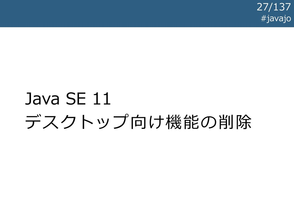 Java SE 11 デスクトップ向け機能の削除 #javajo 27/137