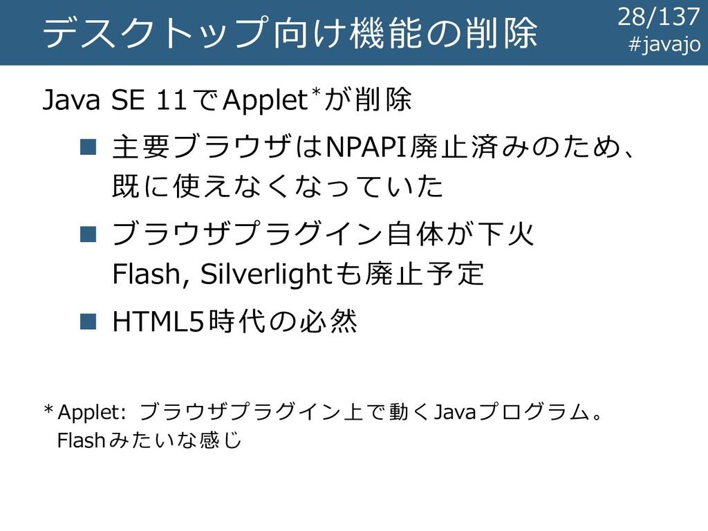 デスクトップ向け機能の削除 Java SE 11でApplet*が削除 ◼ 主要ブラウザはNP...