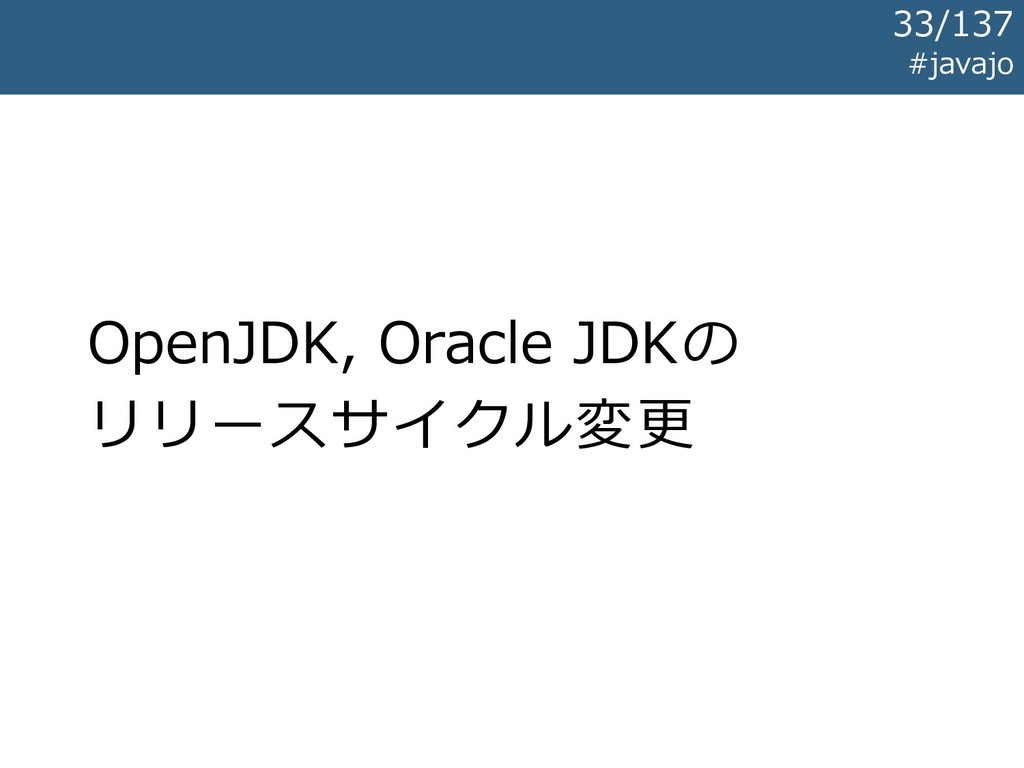 OpenJDK, Oracle JDKの リリースサイクル変更 #javajo 33/137