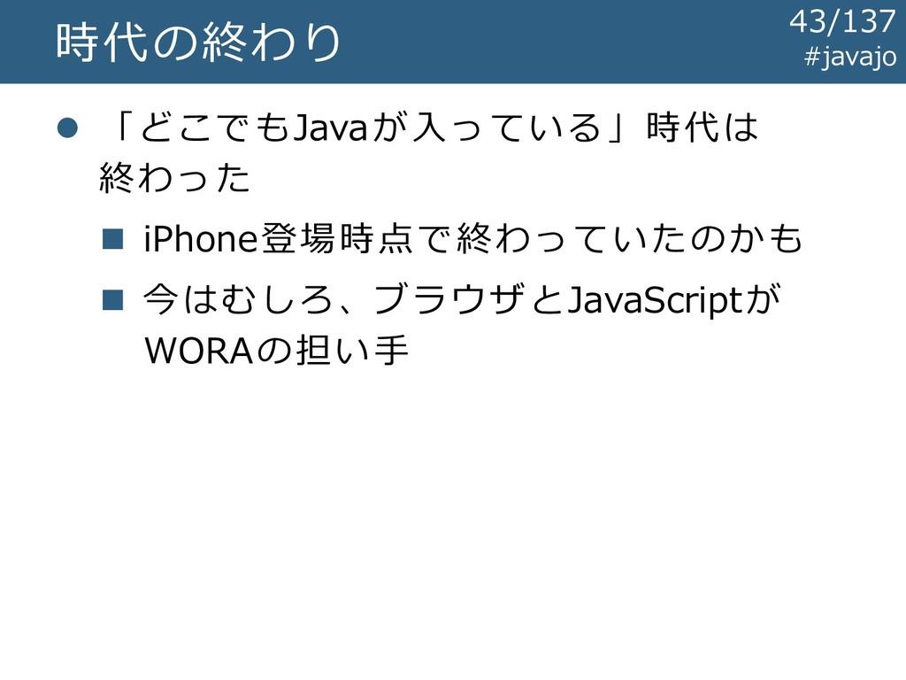 時代の終わり ⚫ 「どこでもJavaが入っている」時代は 終わった ◼ iPhone登場時点で...