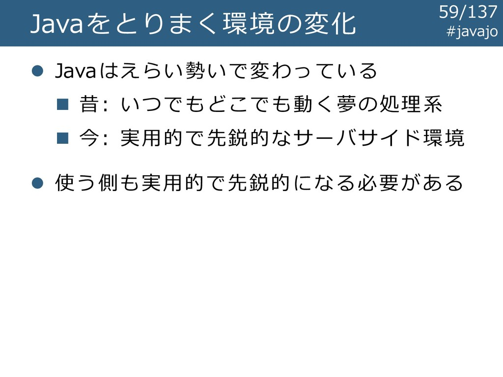 #javajo Javaをとりまく環境の変化 ⚫ Javaはえらい勢いで変わっている ◼ 昔:...