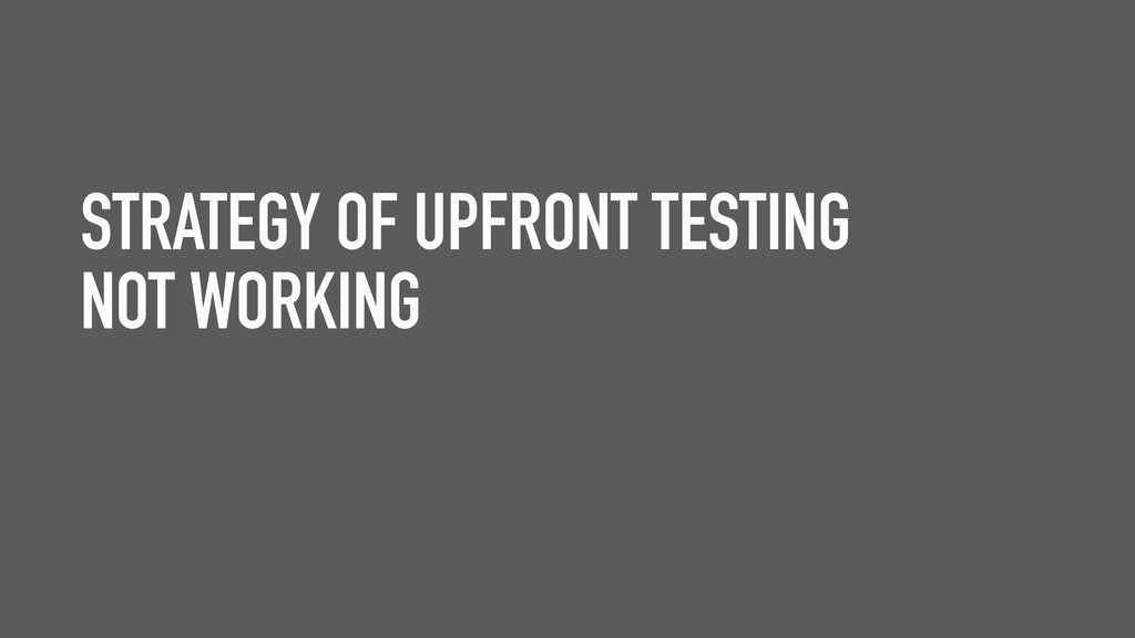 STRATEGY OF UPFRONT TESTING NOT WORKING