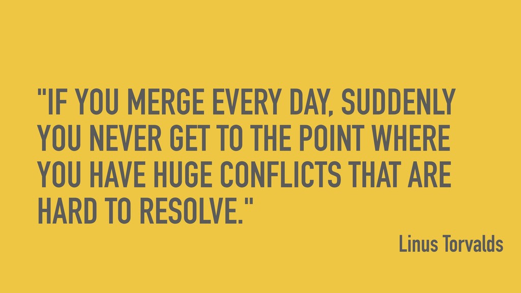"""IF YOU MERGE EVERY DAY, SUDDENLY YOU NEVER GET..."