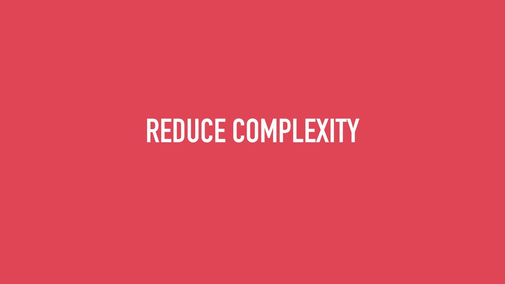 REDUCE COMPLEXITY