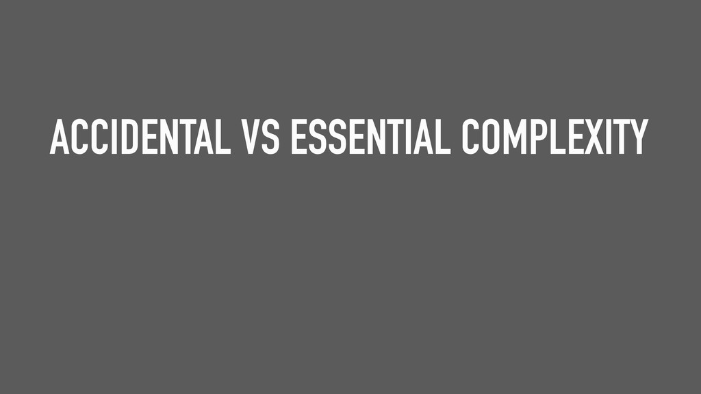 ACCIDENTAL VS ESSENTIAL COMPLEXITY