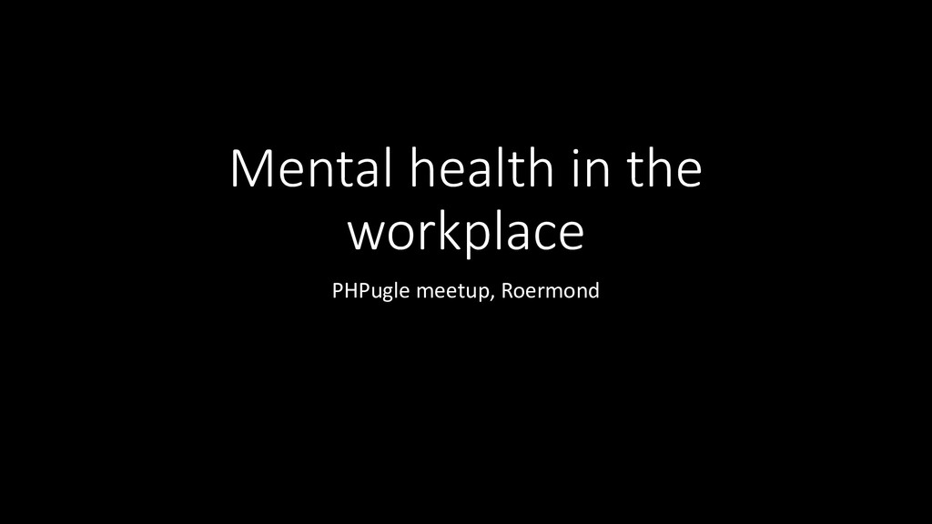 Mental health in the workplace PHPugle meetup, ...