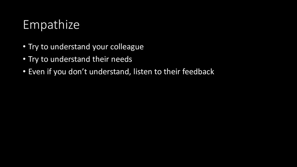 Empathize • Try to understand your colleague • ...
