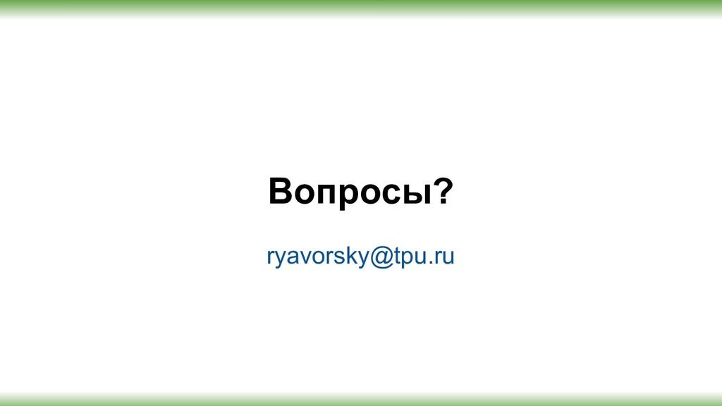 Вопросы? ryavorsky@tpu.ru