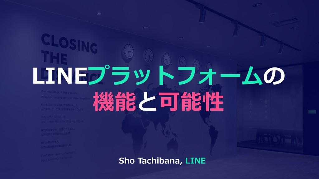 LINEプラットフォームの 機能と可能性 Sho Tachibana, LINE