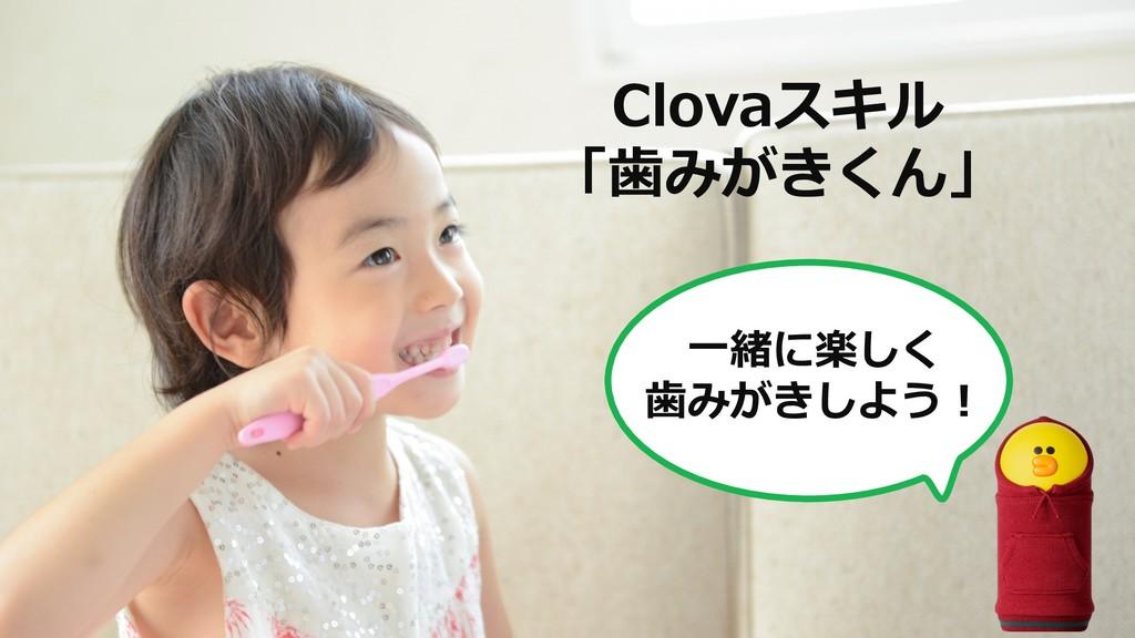 Clovaスキル 「⻭みがきくん」 ⼀緒に楽しく ⻭みがきしよう!