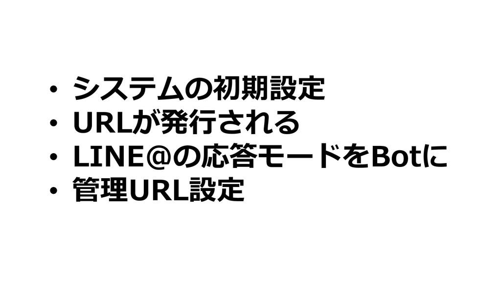 • システムの初期設定 • URLが発⾏される • LINE@の応答モードをBotに • 管理...