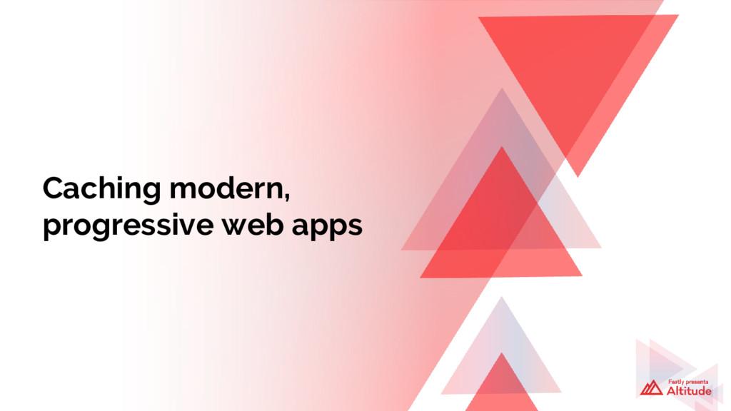 Caching modern, progressive web apps
