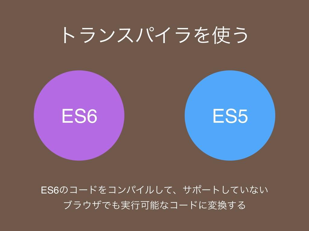 ES6 ES5 τϥϯεύΠϥΛ͏ ES6ͷίʔυΛίϯύΠϧͯ͠ɺαϙʔτ͍ͯ͠ͳ͍ ϒϥ...