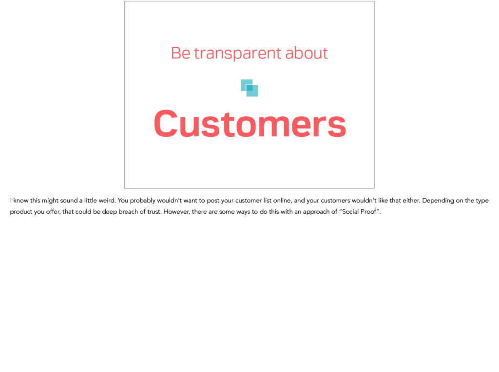 Be transparent about Customers I know this migh...