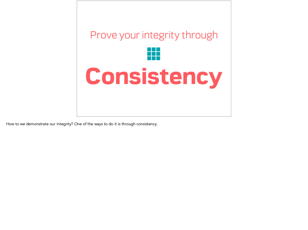 Prove your integrity through Consistency How to...