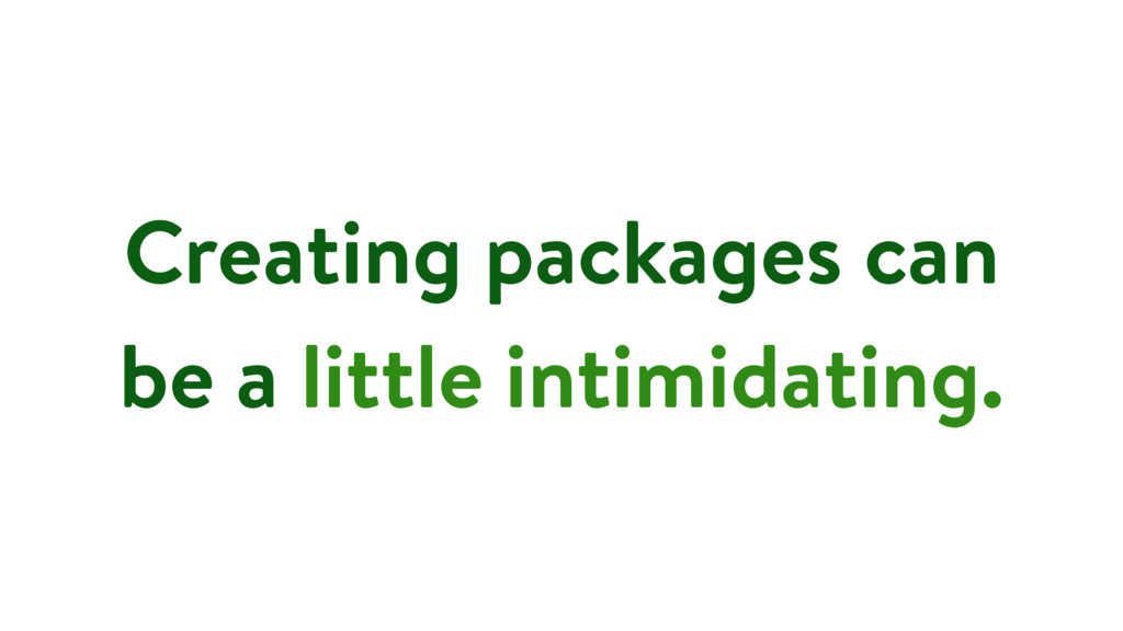 Creating packages can be a little intimidating.