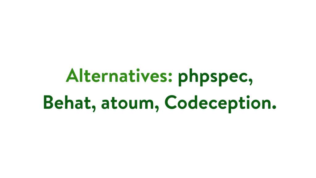 Alternatives: phpspec, Behat, atoum, Codeceptio...