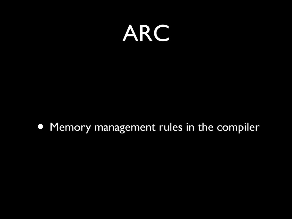ARC • Memory management rules in the compiler