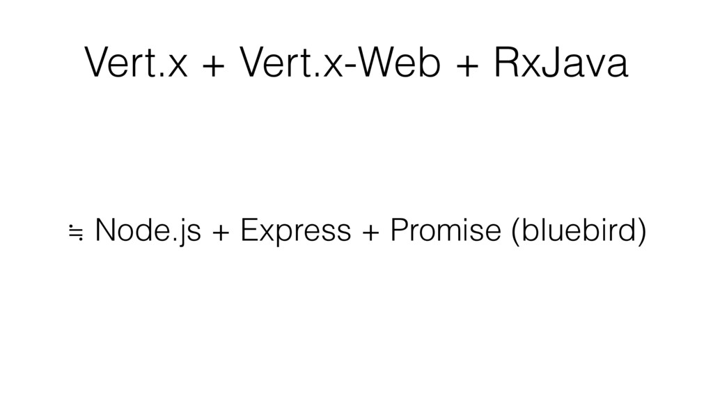 Vert.x + Vert.x-Web + RxJava ≒ Node.js + Expres...
