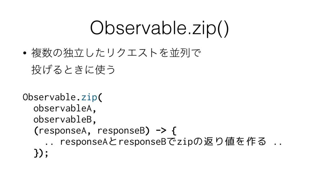 Observable.zip() • ෳͷಠཱͨ͠ϦΫΤετΛฒྻͰ ͛Δͱ͖ʹ͏ O...