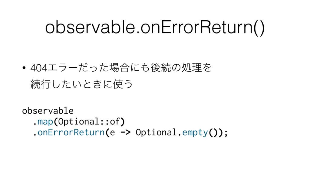 observable.onErrorReturn() • 404Τϥʔͩͬͨ߹ʹޙଓͷॲཧ...