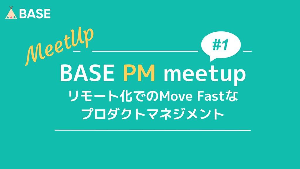 © 2012-2020 BASE, Inc. 1 #1 BASE PM meetup リモート...