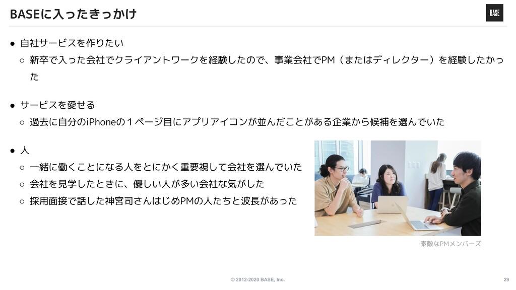 © 2012-2020 BASE, Inc. 29 ● 自社サービスを作りたい ○ 新卒で入っ...