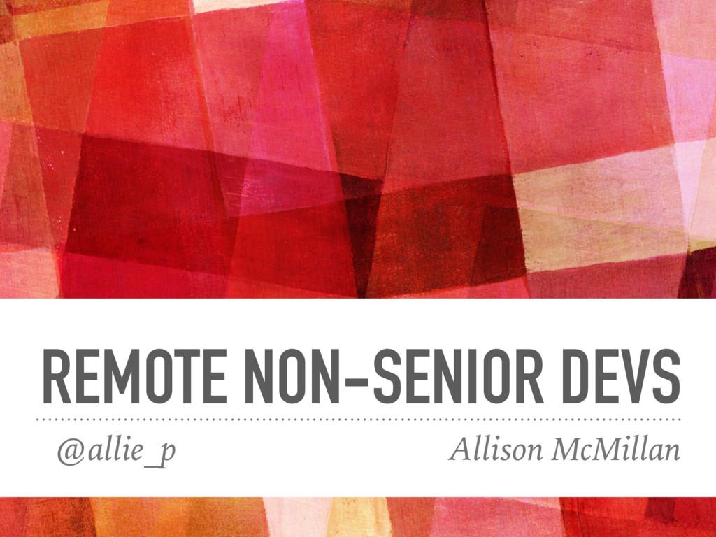 REMOTE NON-SENIOR DEVS @allie_p Allison McMillan