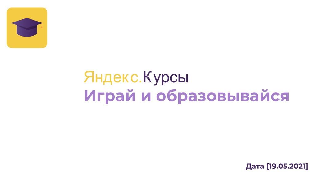 Дата [19.05.2021] Яндекс.Курсы Играй и образовы...