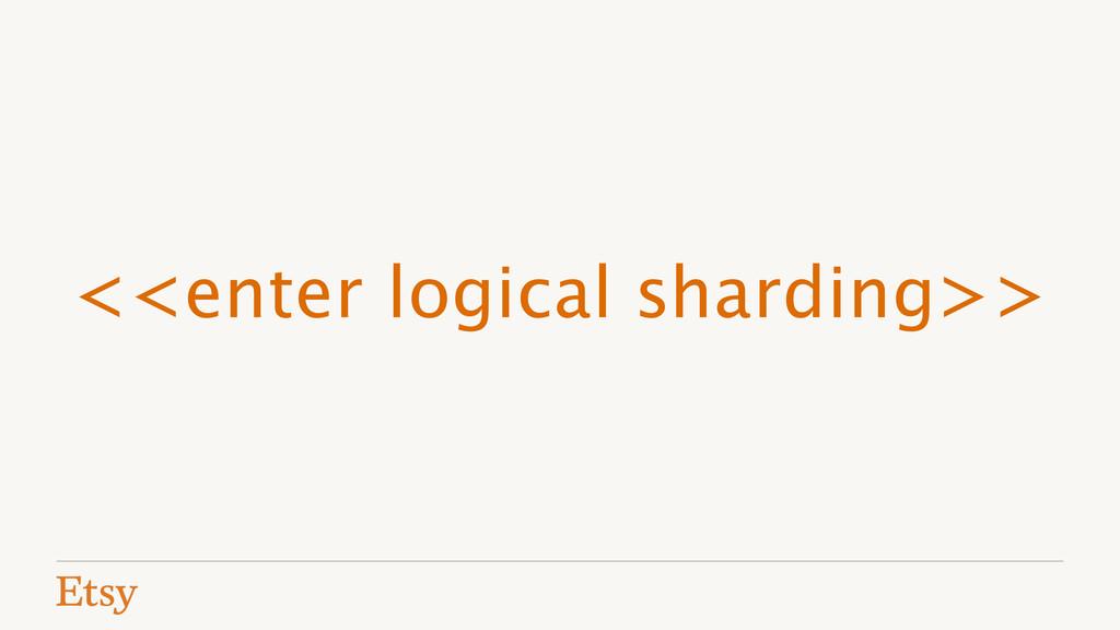 <<enter logical sharding>>