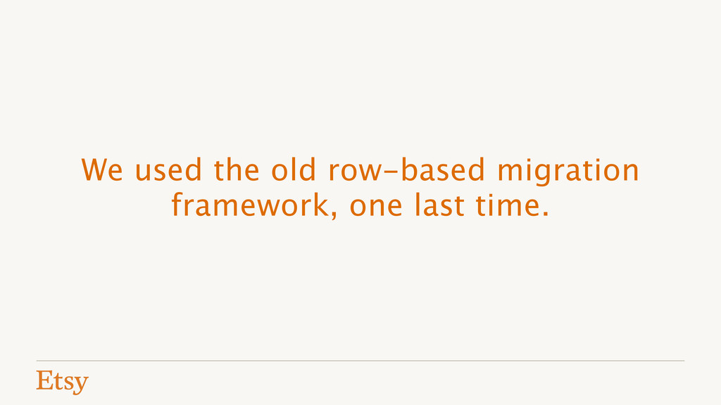 We used the old row-based migration framework, ...