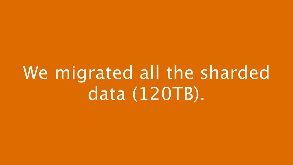 We migrated all the sharded data (120TB).